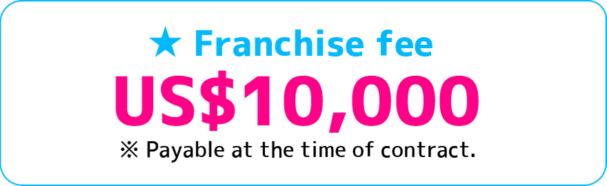 Franchise fee US$10,000 ※payable at the time of contract.