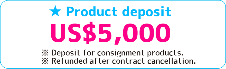 Product deposit US$5,000 ※deposit for consignment product ※Refunded after contract cancellation.