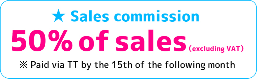 Sales commission 50% of sales(excluding VAT) ※Paid via TT by 15th of the following month