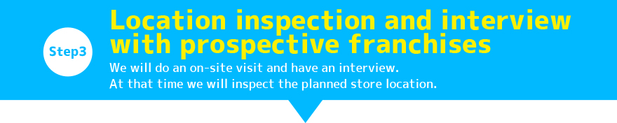Step3:Location inspection and interview with prospective franchises / We will do an on-site visit and have an interview. At that time we will inspect the planned store location.