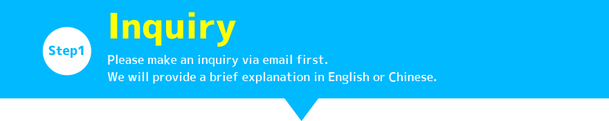 STEP1:Inquiry / Please make an inquiry via email first. We will provide a brief explanation in English or Chinese.