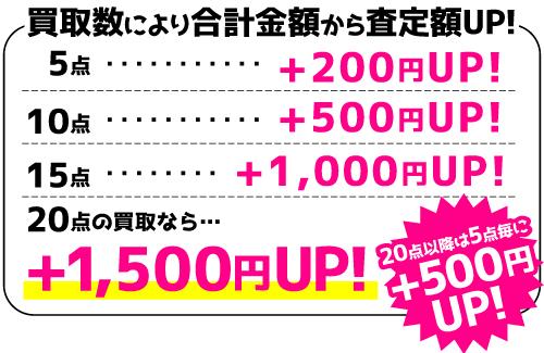 買取数により合計金額から査定額UP!5点…+200円UP! 10点…+500円UP! 15点…+1,000円UP! 20点の買取なら…+1,500円UP! ※20点以降は5点毎に+500円UP!