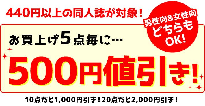440円以上の同人誌が対象!男性向&女性向どちらでもOK!お買い上げ「5点毎」に…500円値引き! 10点だと1,000円引き!20点だと2,000円引き!