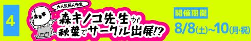[4]大人気同人作家 森キノコ先生が秋葉でサークル出展!? [開催期間]8月8日(土)~10日(月・祝)