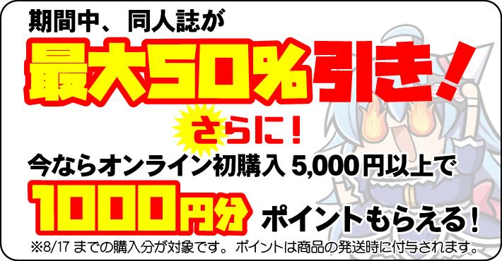 期間中、同人誌が【最大50%引き】! さらに! 今ならオンライン初購入で1,000円分ポイントもらえる! ※8/17までの購入分が対象です。ポイントは商品の発送時に付与されます。