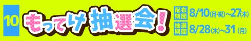[10]もってけ抽選会! [抽選券配布期間]8月10日(月・祝)~27日(木) [抽選期間]8月28日(金)~31日(月)
