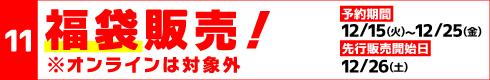 [11]福袋販売! [予約期間]12月15日(火)~25日(金)[先行販売開始日]12月26日(土)※オンラインは対象外