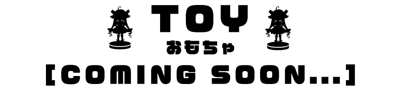 [COMING SOON...]TOY トイ