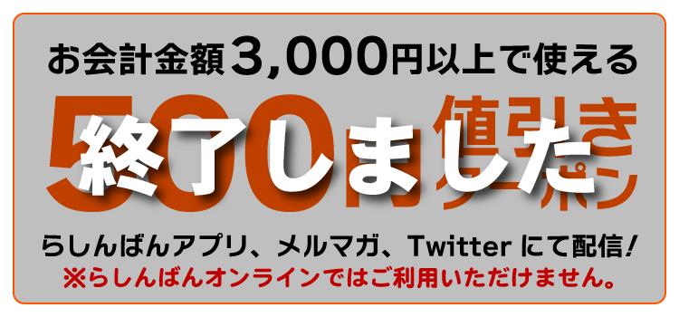 お会計金額3,000円以上で使える500円値引きクーポンをらしんばんアプリ、メルマガ、Twitterにて配信!※らしんばんオンラインではご利用いただけません。