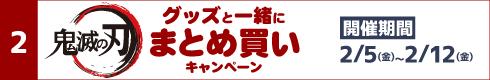 [2]鬼滅の刃グッズと一緒にまとめ買いキャンペーン[開催期間]2月5日(金)~2月12日(金)
