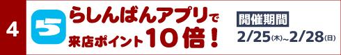 [4]らしんばんアプリで来店ポイント10倍![開催期間]2月25日(木)~2月28日(日)