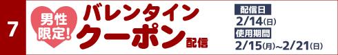 [7]男性限定!バレンタインクーポン配信[配信日]2月14日(日)[使用期間]2月15日(月)~2月21日(日)