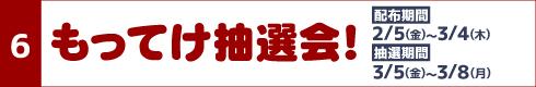 [6]もってけ抽選会! [配布期間]2月5日(金)~3月4日(木)[抽選期間]3月5日(金)~3月8日(月)