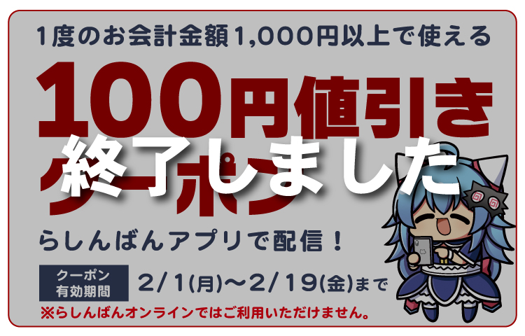 1度のお会計金額1,000円以上で使える100円値引きクーポンをらしんばんアプリで配信!【クーポン有効期限】2月1日(金)~2月19日(金)まで※らしんばんオンラインではご利用いただけません。