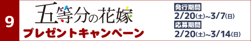 [9]五等分の花嫁プレゼントキャンペーン[発行期間]2月20日(土)~3月7日(日)[応募期間]2月20日(土)~3月14日(日)
