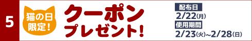 [5]猫の日限定!クーポンプレゼント! [配布日]2月22日(月)[使用期間]2月23日(火)~2月28日(日)