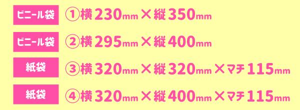 ビニール袋:①横230mm×縦350mm|ビニール袋:②横295mm×縦400mm|紙袋:③横320mm×縦320mm×マチ115mm|紙袋:④横320mm×縦400mm×マチ115mm