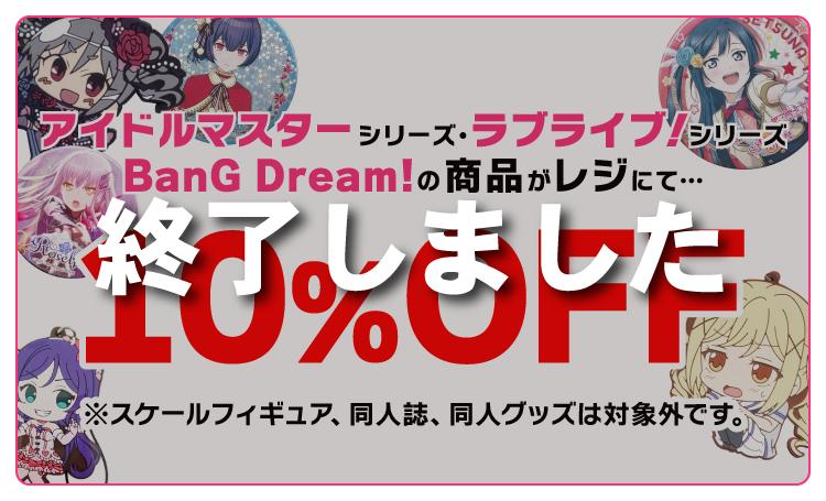 アイドルマスターシリーズ・ラブライブ!シリーズ・BanG Dream!の商品がレジにて10%OFF!※スケールフィギュア、同人誌、同人グッズは対象外です。