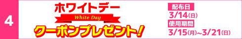 [4]ホワイトデークーポンプレゼント![配布日]3月14日(日)[開催期間]3月15日(月)~3月21日(日)