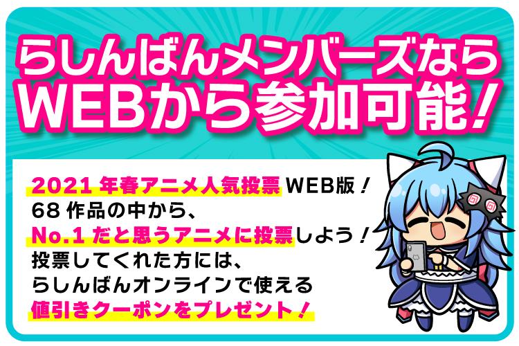 2021年春アニメ人気投票WEB版!68作品の中から、No.1だと思うアニメに投票しよう!投票してくれた方には、らしんばんオンラインで使える値引きクーポンをプレゼント!