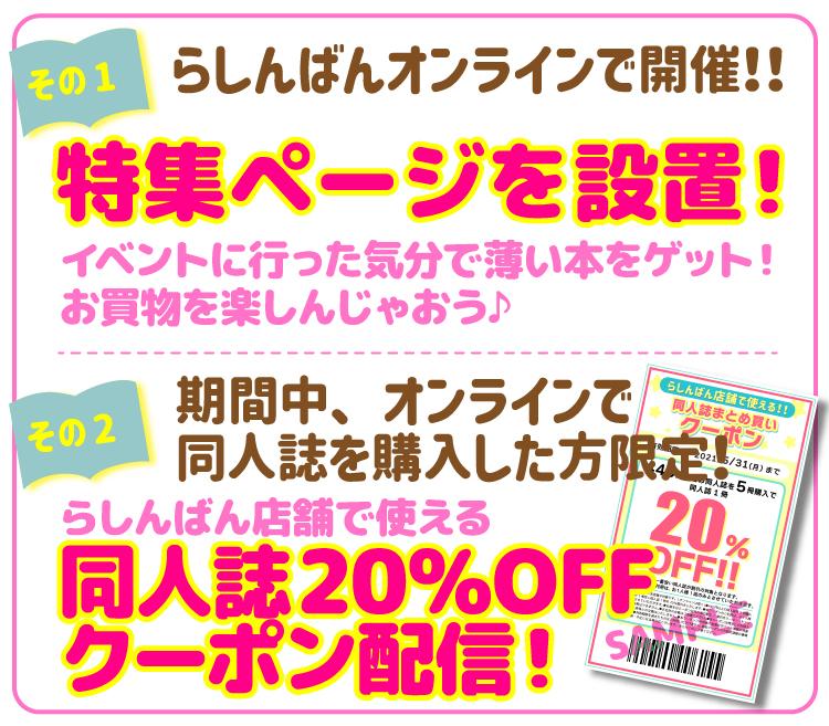 【その1】らしんばんオンラインで開催!!期間中、らしんばんオンラインに特集ページを設置!イベントに行った気分で薄い本をゲット!お買物を楽しんじゃおう♪【その2】期間中、オンラインで同人誌を購入した方限定!らしんばん店舗で使える同人誌20%OFFクーポン配信!