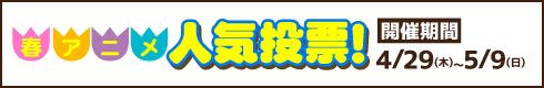 春アニメ人気投票[開催期間]4月29日(木・祝)~5月9日(日)