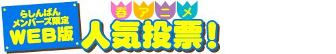 【らしんばんメンバーズ会員限定】WEB版 春アニメ人気投票!