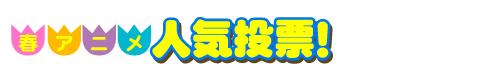 春アニメ人気投票!
