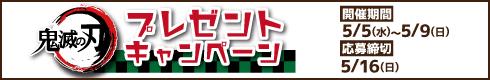 鬼滅の刃 プレゼントキャンペーン[開催期間]5月5日(水)~5月9日(日)[応募締切]5月16日(日)