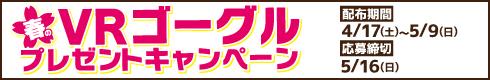 春のVRゴーグルプレゼントキャンペーン[開催期間]4月17日(土)~5月9日(日)[応募締切]5月16日(日)