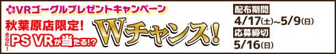 VRゴーグルプレゼントキャンペーン 秋葉原店限定!さらに!PS VRが当たる!?Wチャンス![開催期間]4月17日(土)~5月9日(日)[応募締切]5月16日(日)