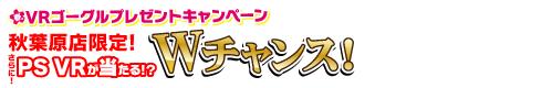 春のVRゴーグルプレゼントキャンペーン 秋葉原店限定!さらに!PS VRが当たる!?Wチャンス!