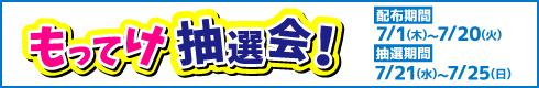 もってけ抽選会![配布期間]7月1日(木)~7月20日(火)[抽選期間]7月21日(水)~7月25日(日)