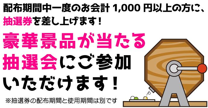 配布期間中一度のお会計1,000円以上の方に、抽選券を差し上げます!豪華景品が当たる抽選会にご参加いただけます!