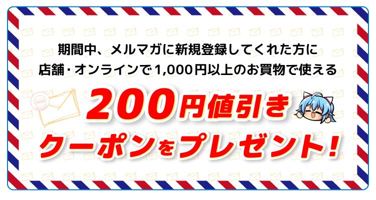 期間中、メルマガに新規登録してくれた方に店舗・オンラインで1,000円以上のお買物で使える200円値引きクーポンをプレゼント!