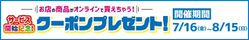 お店の商品がオンラインで買えちゃう!サービス開始記念!クーポンプレゼント![開催期間]7月16日(金)~8月15日(日)