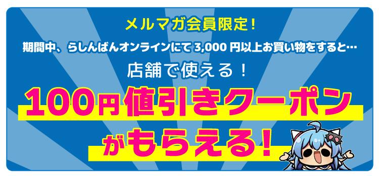 メルマガ会員限定!期間中、らしんばんオンラインにて3,000円以上お買い物をすると…店舗で使える!100円値引きクーポンがもらえる!