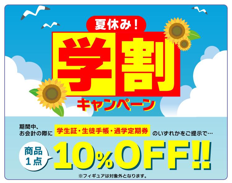 【夏休み学割キャンペーン】期間中、お会計の際に学生証・生徒手帳・通学定期券をご提示で…商品1点10%OFF!!※フィギュアは対象外となります。