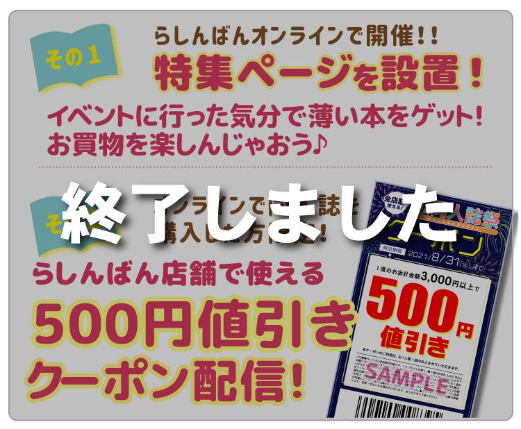 【その1】らしんばんオンラインで開催!!期間中、らしんばんオンラインに特集ページを設置!イベントに行った気分で薄い本をゲット!お買物を楽しんじゃおう♪【その2】期間中、オンラインで同人誌を購入した方限定!らしんばん店舗で使える500円値引きクーポン配信!