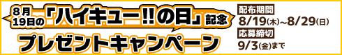 8月19日の「ハイキュー!!の日」記念 プレゼントキャンペーン[配布期間]8月19日(木)~8月29日(日)[有効期限]9月3日(金)まで