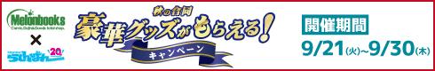 【メロンブックス×らしんばん】秋の合同 豪華グッズがもらえる!キャンペーン[開催期間]9月21日(火)~9月30日(木)