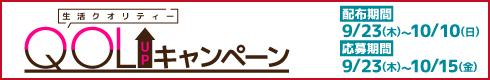 QOL(生活クオリティー)UPキャンペーン[配布期間]9月23日(木・祝)~10月10日(日)[応募期間]10月15日(金)まで
