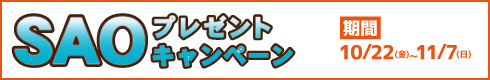 SAOプレゼントキャンペーン[期間]10月22日(金)~11月7日(日)